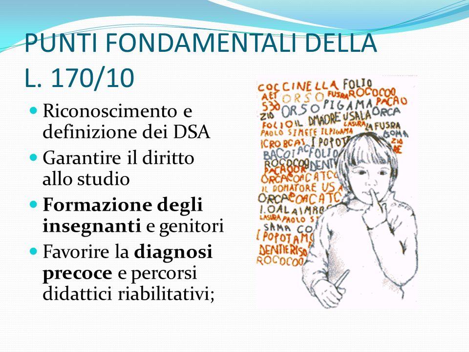 PUNTI FONDAMENTALI DELLA L. 170/10 Riconoscimento e definizione dei DSA Garantire il diritto allo studio Formazione degli insegnanti e genitori Favori