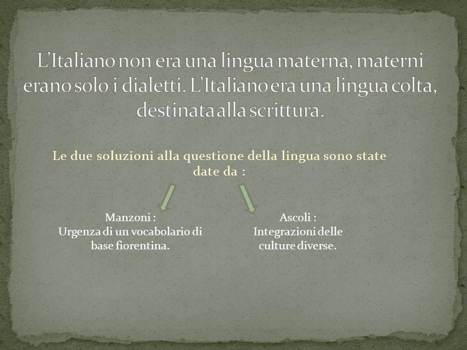 Le due soluzioni alla questione della lingua sono state date da : Manzoni : Urgenza di un vocabolario di base fiorentina. Ascoli : Integrazioni delle