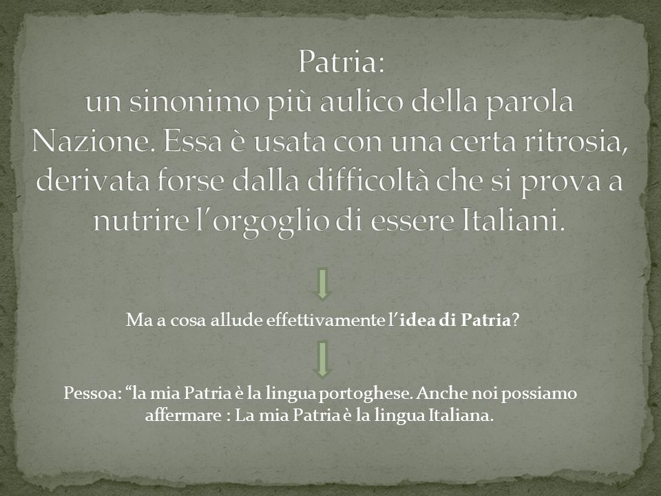Ma a cosa allude effettivamente l idea di Patria ? Pessoa: la mia Patria è la lingua portoghese. Anche noi possiamo affermare : La mia Patria è la lin