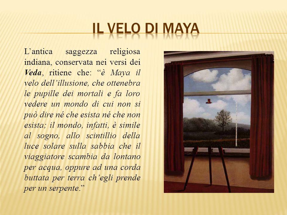 Lantica saggezza religiosa indiana, conservata nei versi dei Veda, ritiene che: è Maya il velo dellillusione, che ottenebra le pupille dei mortali e f