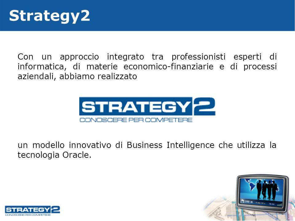 Strategy2 Con un approccio integrato tra professionisti esperti di informatica, di materie economico-finanziarie e di processi aziendali, abbiamo realizzato un modello innovativo di Business Intelligence che utilizza la tecnologia Oracle.