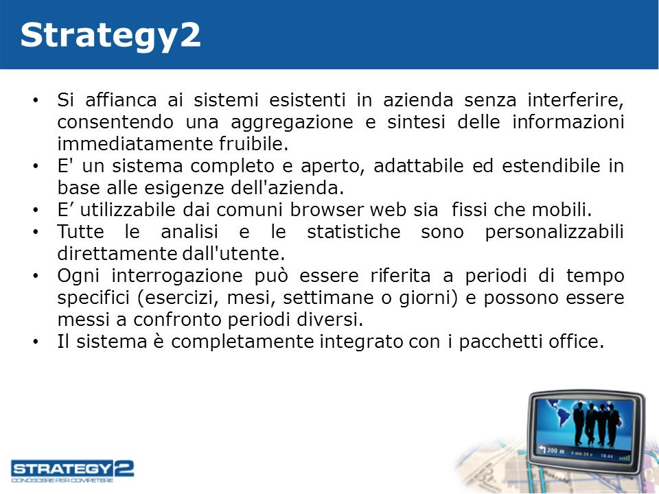 Strategy2 Si affianca ai sistemi esistenti in azienda senza interferire, consentendo una aggregazione e sintesi delle informazioni immediatamente fruibile.
