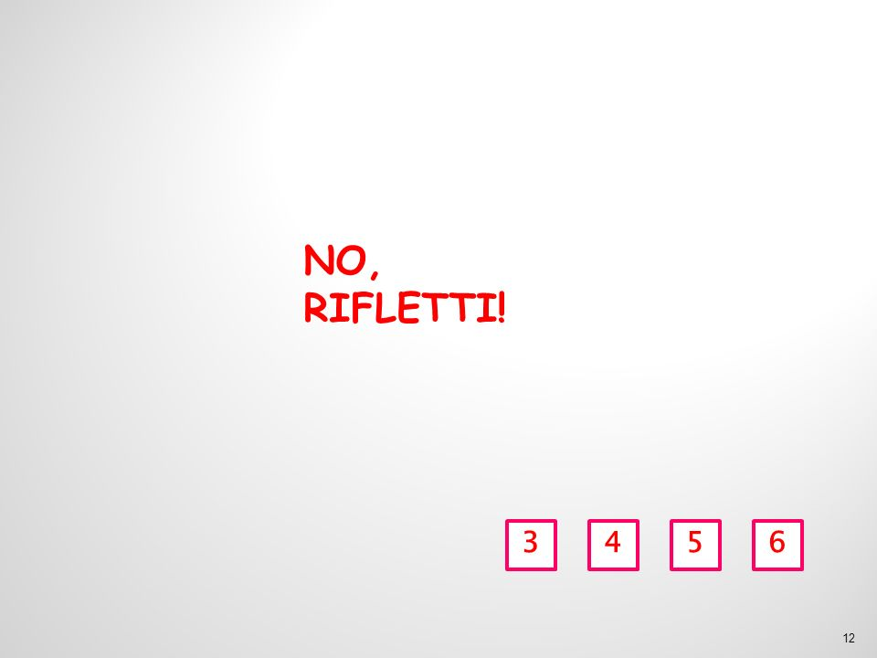 NO, RIFLETTI! 3456 12