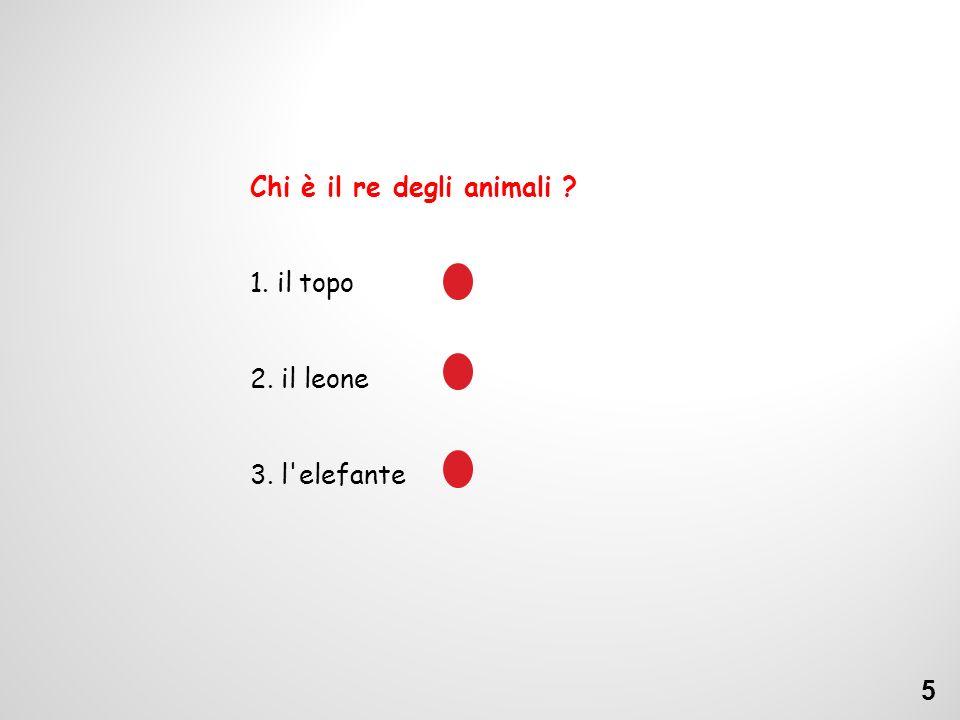 Chi è il re degli animali ? 1. il topo 2. il leone 3. l elefante 5