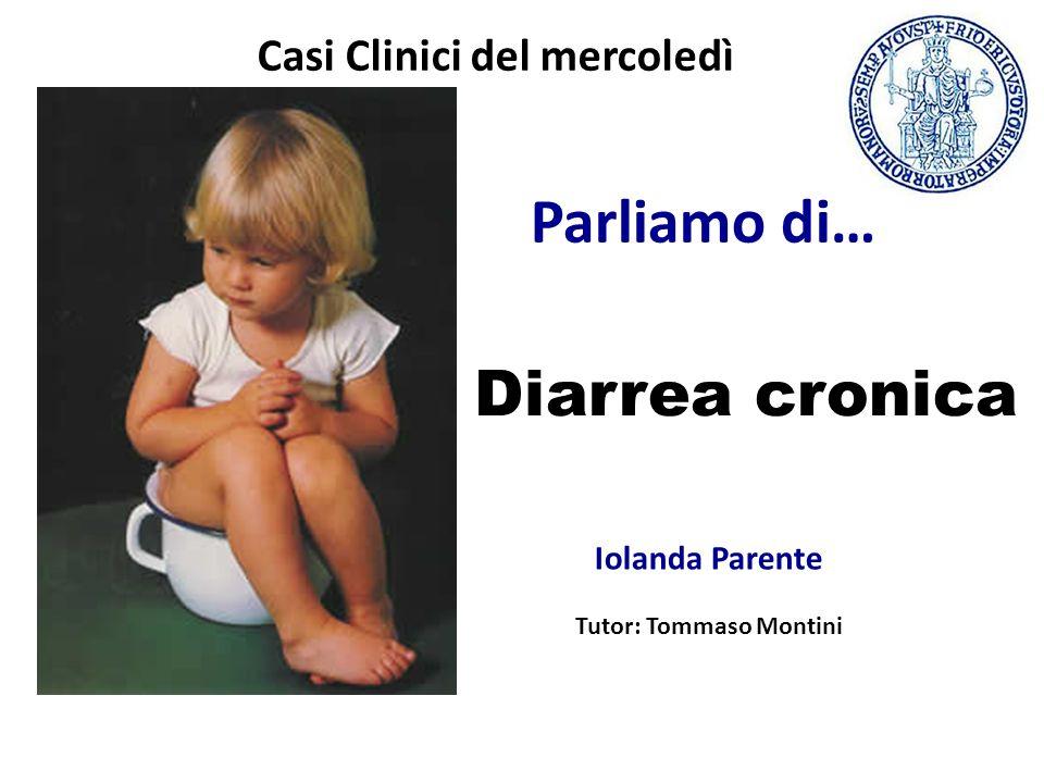Parliamo di… Diarrea cronica Iolanda Parente Tutor: Tommaso Montini Casi Clinici del mercoledì