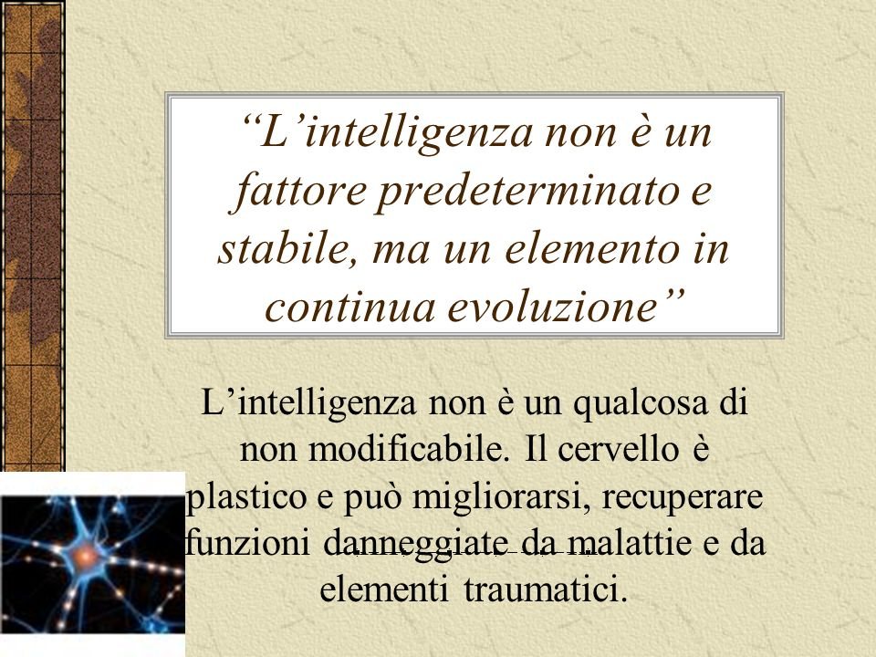 Lintelligenza non è un fattore predeterminato e stabile, ma un elemento in continua evoluzione Lintelligenza non è un qualcosa di non modificabile. Il