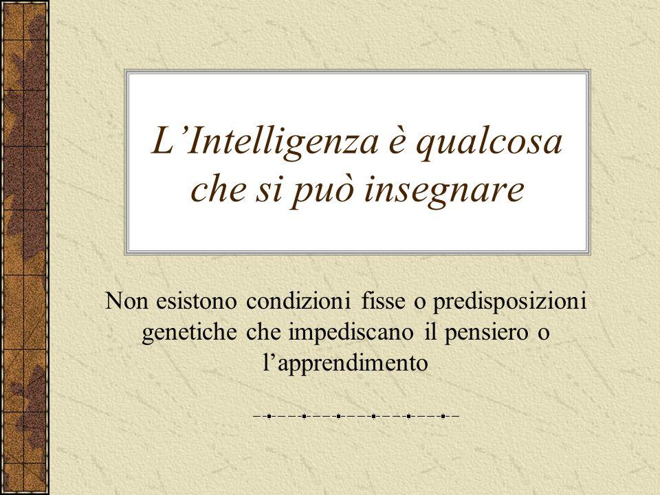 LIntelligenza è qualcosa che si può insegnare Non esistono condizioni fisse o predisposizioni genetiche che impediscano il pensiero o lapprendimento