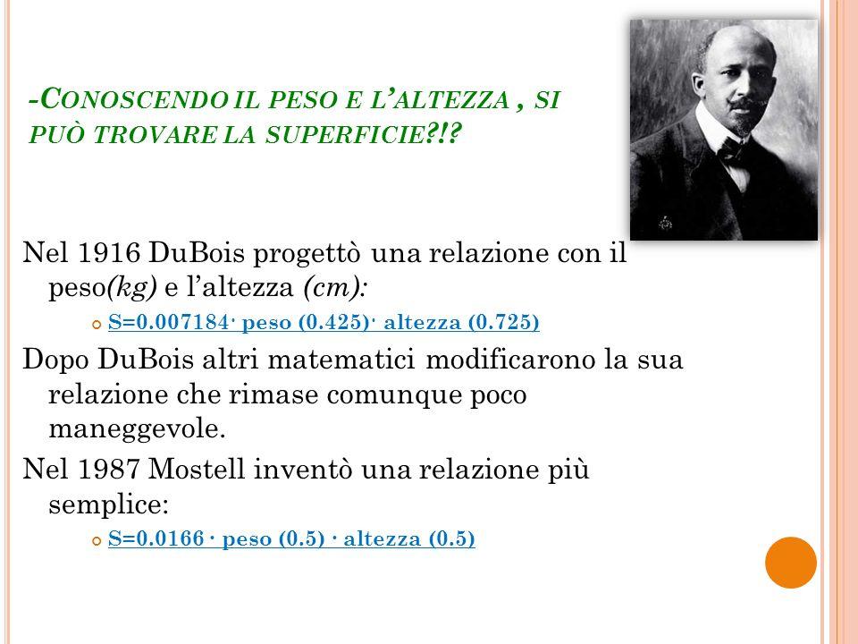 -C ONOSCENDO IL PESO E L ALTEZZA, SI PUÒ TROVARE LA SUPERFICIE ?!? Nel 1916 DuBois progettò una relazione con il peso (kg) e laltezza (cm): S=0.007184