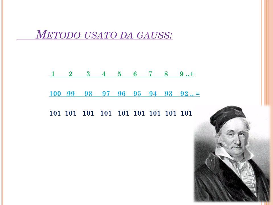 M ETODO USATO DA GAUSS : 1 2 3 4 5 6 7 8 9..+ 100 99 98 97 96 95 94 93 92.. = 101 101 101 101 101