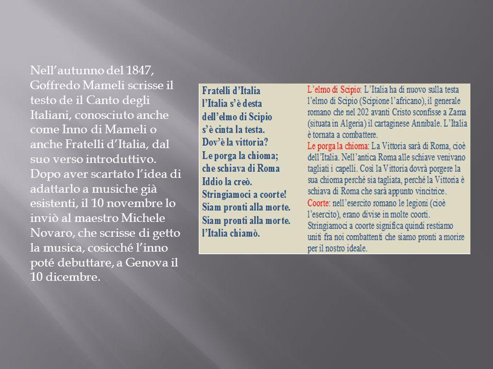 Nellautunno del 1847, Goffredo Mameli scrisse il testo de il Canto degli Italiani, conosciuto anche come Inno di Mameli o anche Fratelli dItalia, dal suo verso introduttivo.