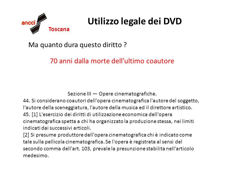 Toscana Utilizzo legale dei DVD Ma quanto dura questo diritto ? 70 anni dalla morte dellultimo coautore Sezione III Opere cinematografiche. 44. Si con