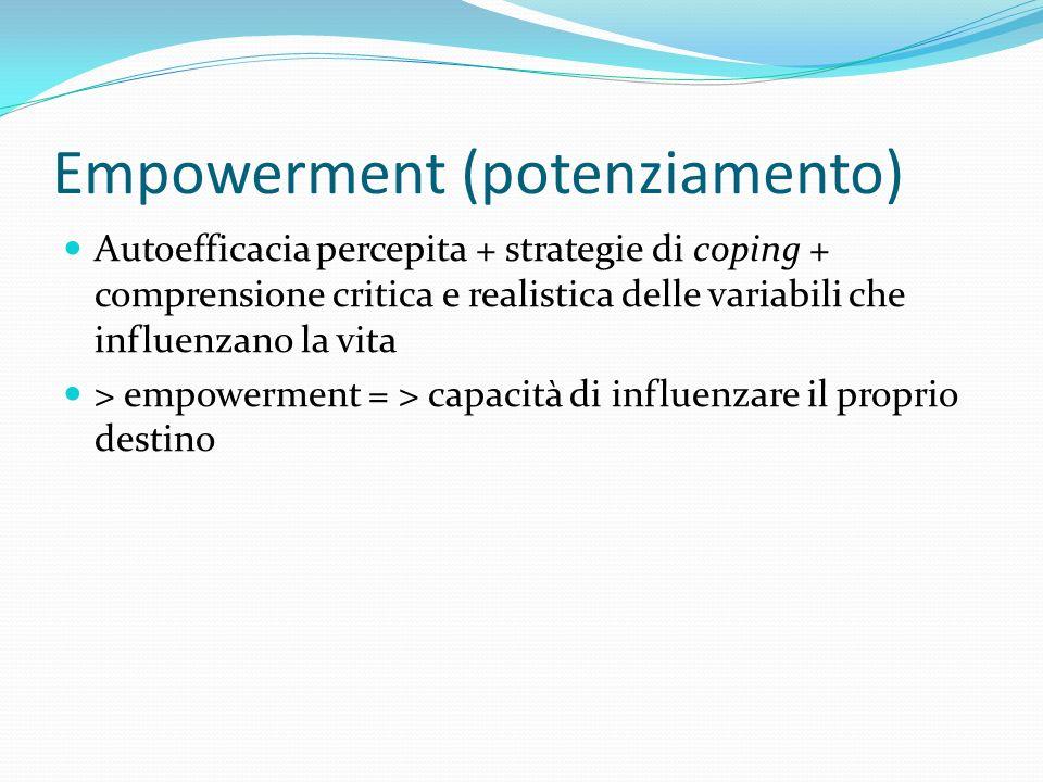Empowerment (potenziamento) Autoefficacia percepita + strategie di coping + comprensione critica e realistica delle variabili che influenzano la vita