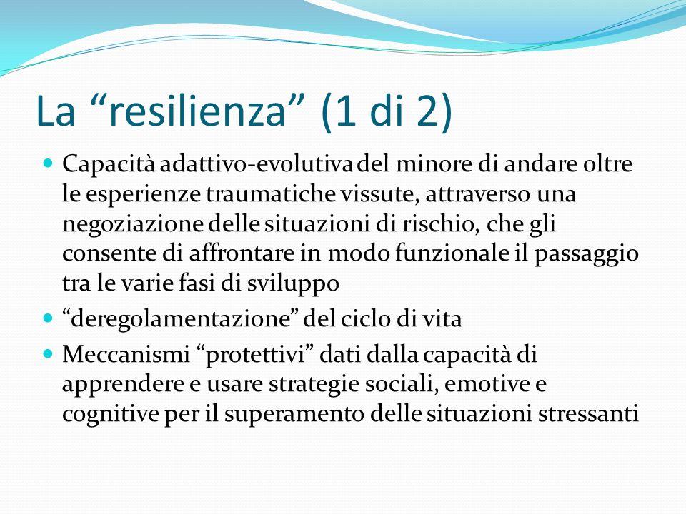 La resilienza (1 di 2) Capacità adattivo-evolutiva del minore di andare oltre le esperienze traumatiche vissute, attraverso una negoziazione delle sit