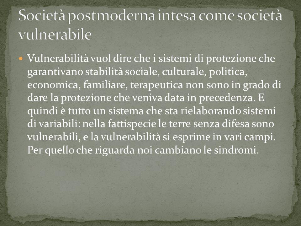 Vulnerabilità vuol dire che i sistemi di protezione che garantivano stabilità sociale, culturale, politica, economica, familiare, terapeutica non sono