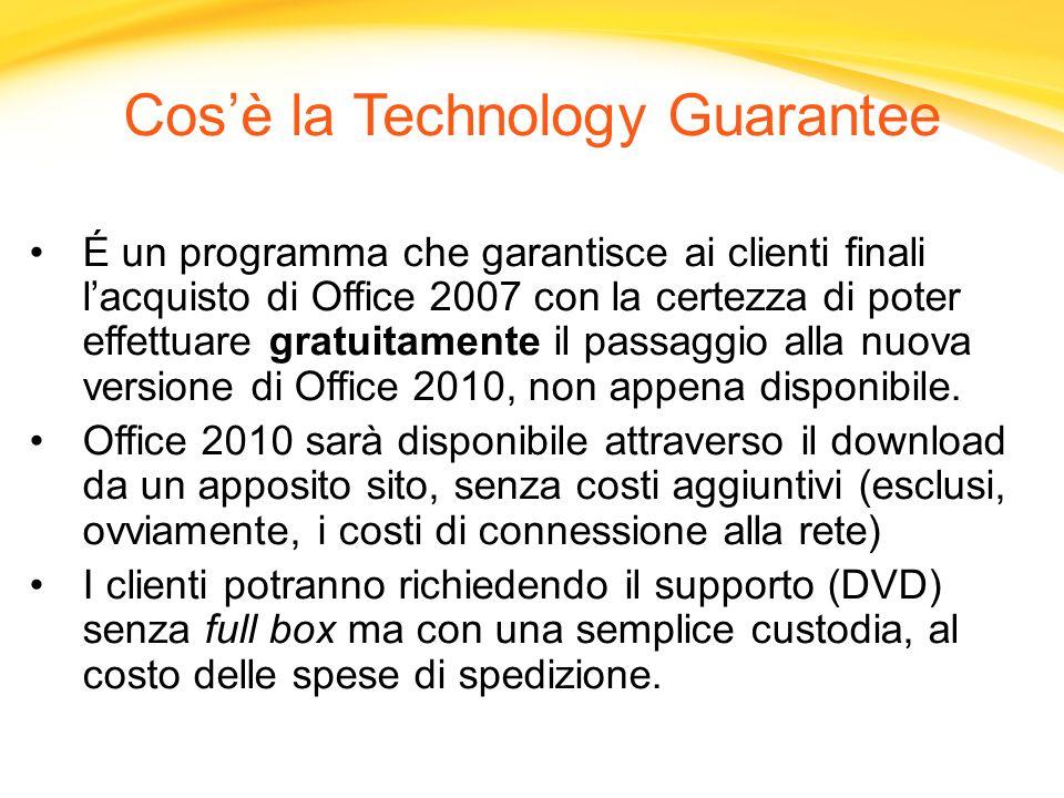 Cosè la Technology Guarantee É un programma che garantisce ai clienti finali lacquisto di Office 2007 con la certezza di poter effettuare gratuitamente il passaggio alla nuova versione di Office 2010, non appena disponibile.