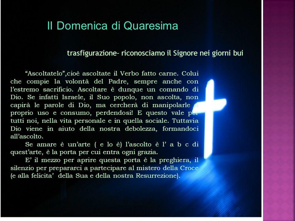II Domenica di Quaresima trasfigurazione- riconosciamo il Signore nei giorni bui Ascoltatelo,cioè ascoltate il Verbo fatto carne. Colui che compie la