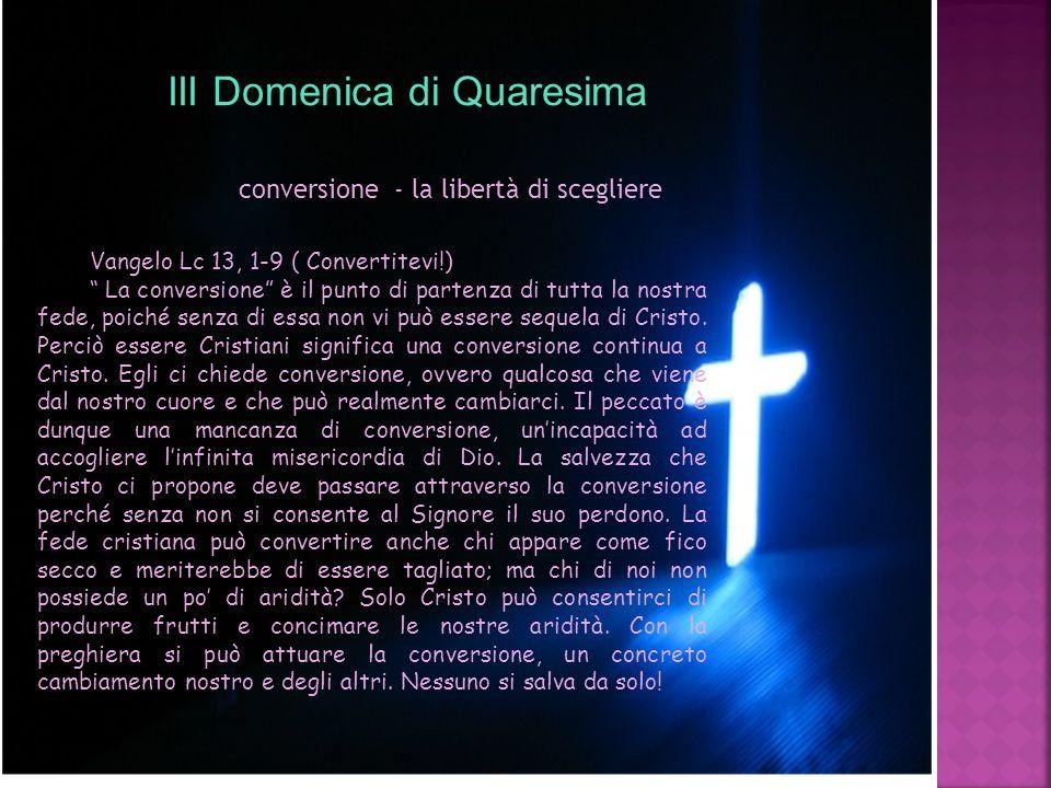 III Domenica di Quaresima conversione - la libertà di scegliere Vangelo Lc 13, 1-9 ( Convertitevi!) La conversione è il punto di partenza di tutta la