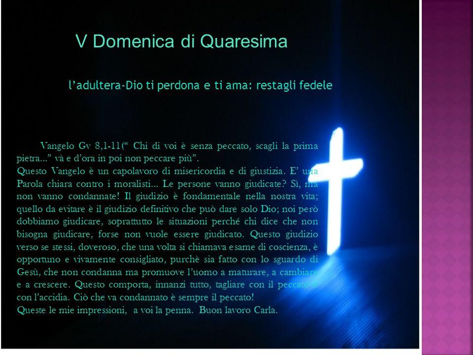V Domenica di Quaresima ladultera-Dio ti perdona e ti ama: restagli fedele Vangelo Gv 8,1-11( Chi di voi è senza peccato, scagli la prima pietra… và e