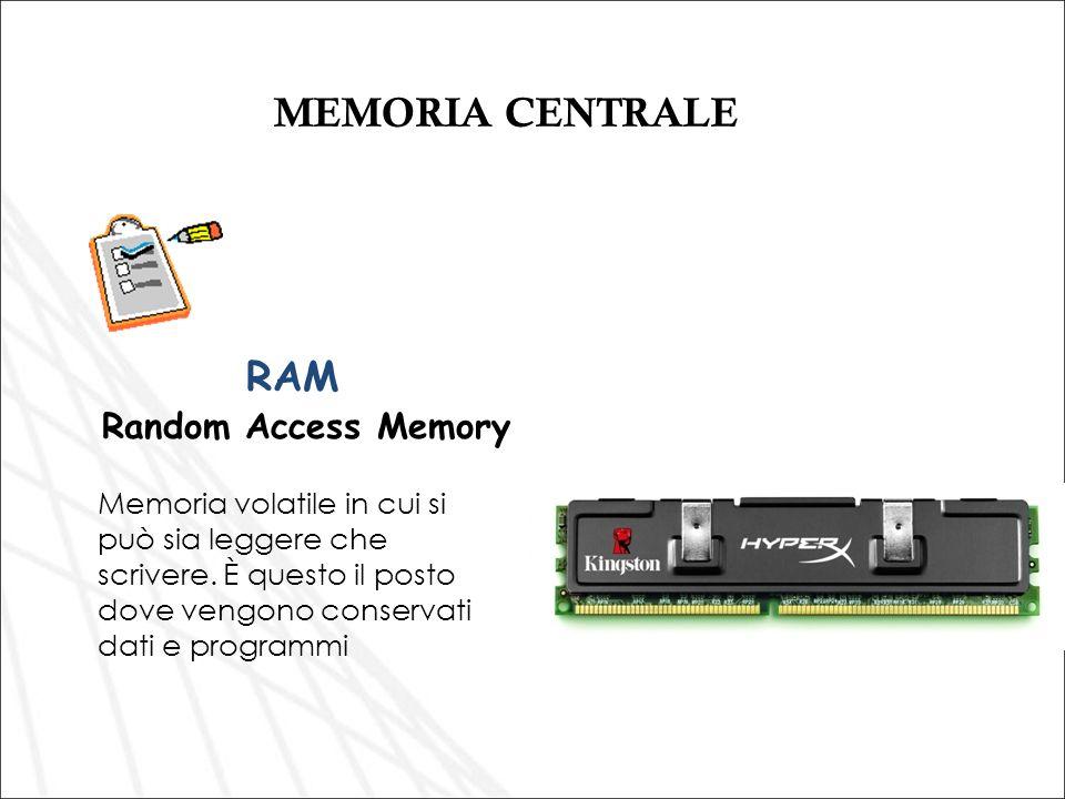 MEMORIA CENTRALE Memoria volatile in cui si può sia leggere che scrivere. È questo il posto dove vengono conservati dati e programmi RAM Random Access