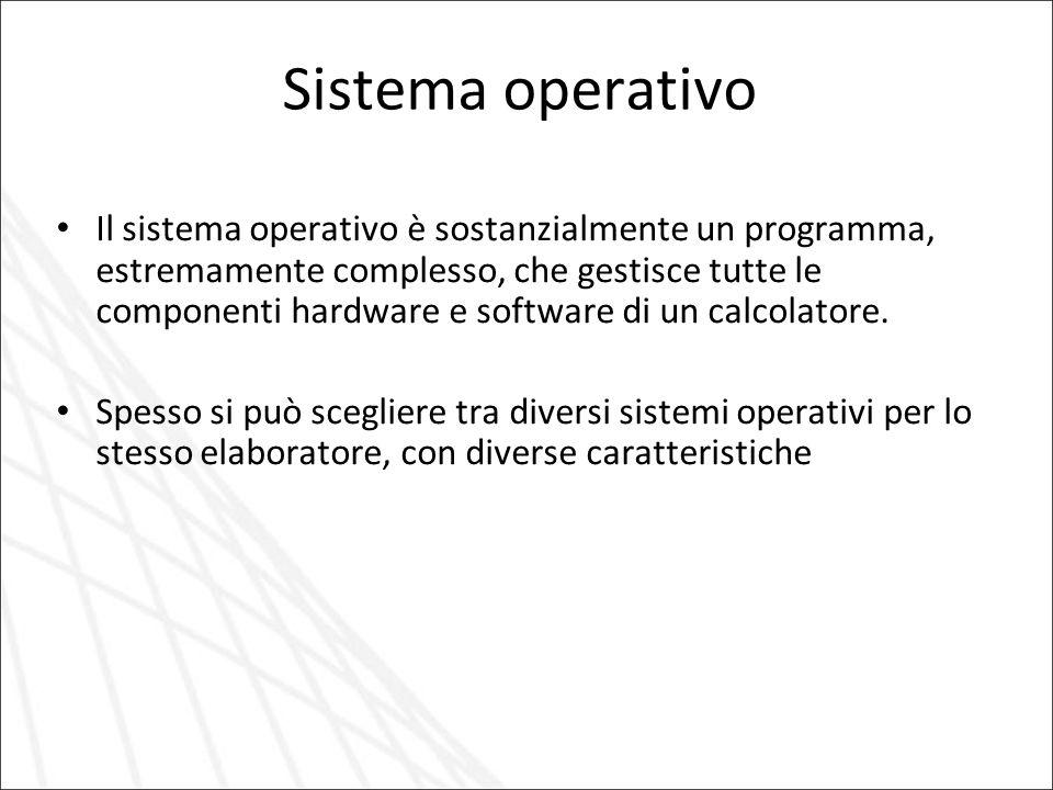 Sistema operativo Il sistema operativo è sostanzialmente un programma, estremamente complesso, che gestisce tutte le componenti hardware e software di