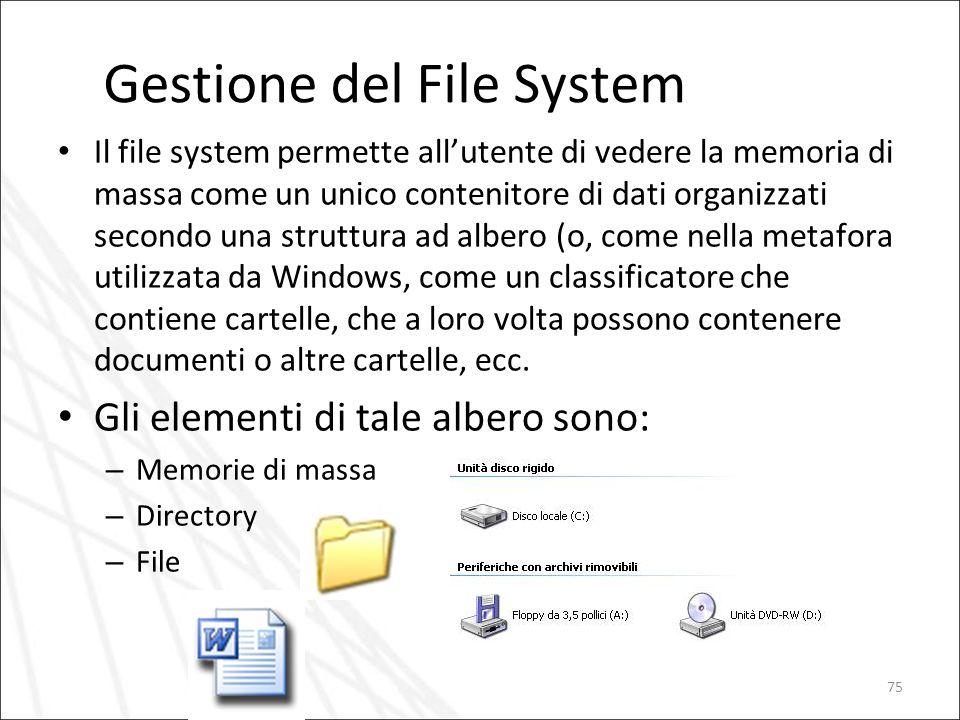 75 Gestione del File System Il file system permette allutente di vedere la memoria di massa come un unico contenitore di dati organizzati secondo una