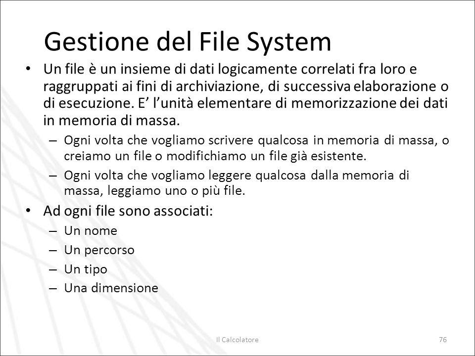 Il Calcolatore76 Gestione del File System Un file è un insieme di dati logicamente correlati fra loro e raggruppati ai fini di archiviazione, di succe