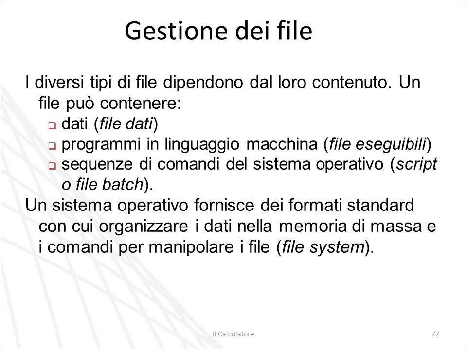 Il Calcolatore77 Gestione dei file I diversi tipi di file dipendono dal loro contenuto. Un file può contenere: dati (file dati) programmi in linguaggi