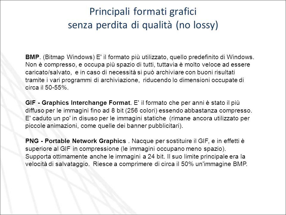 Principali formati grafici senza perdita di qualità (no lossy) BMP. (Bitmap Windows) E' il formato più utilizzato, quello predefinito di Windows. Non