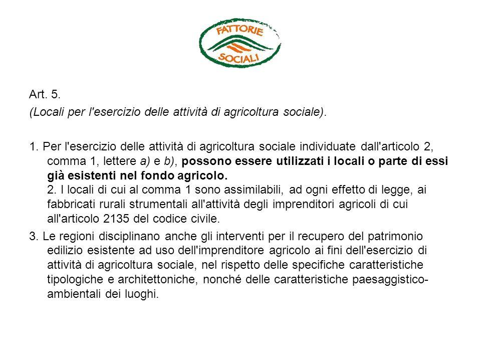 Art. 5. (Locali per l'esercizio delle attività di agricoltura sociale). 1. Per l'esercizio delle attività di agricoltura sociale individuate dall'arti