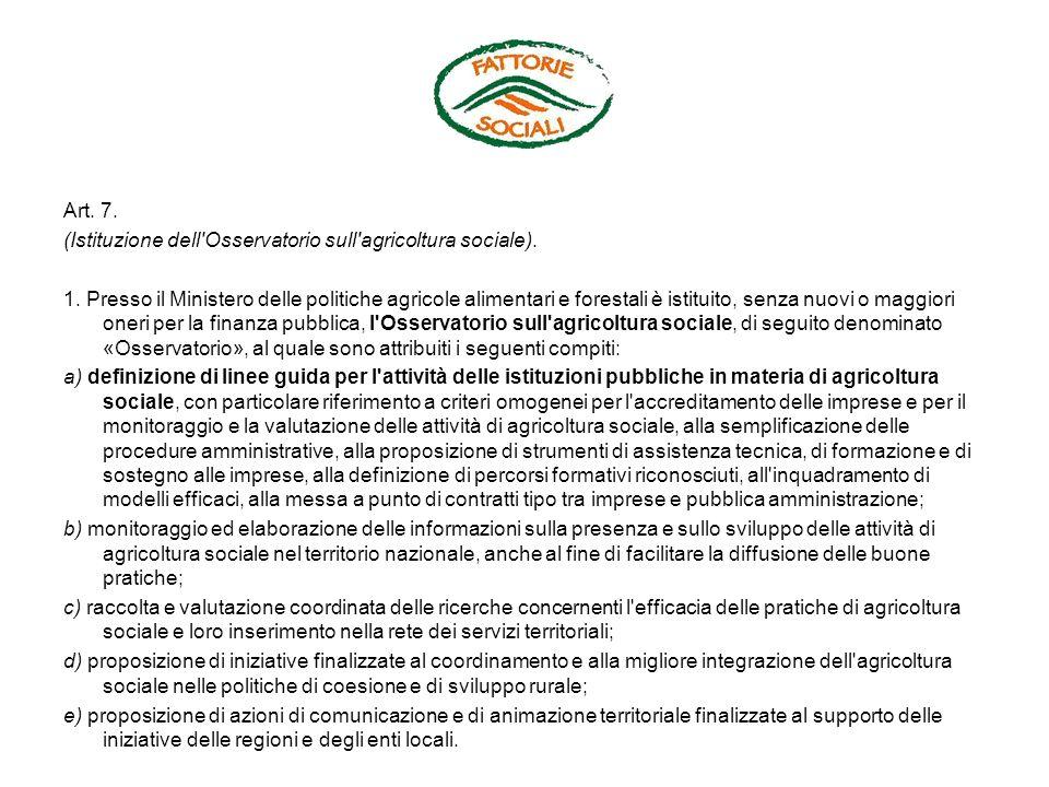 Art. 7. (Istituzione dell'Osservatorio sull'agricoltura sociale). 1. Presso il Ministero delle politiche agricole alimentari e forestali è istituito,