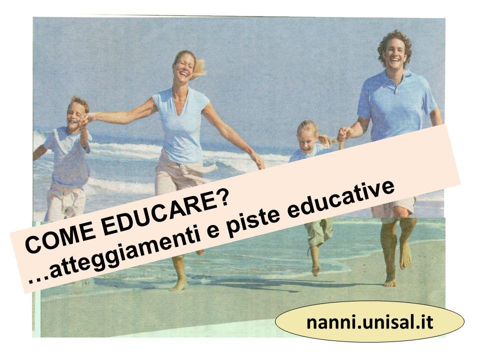 COME EDUCARE? …atteggiamenti e piste educative nanni.unisal.it
