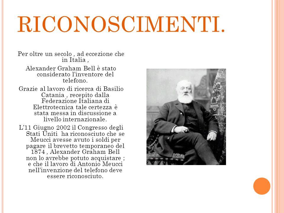 RICONOSCIMENTI. Per oltre un secolo, ad eccezione che in Italia, Alexander Graham Bell è stato considerato linventore del telefono. Grazie al lavoro d