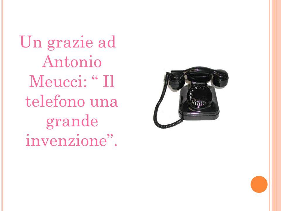 Un grazie ad Antonio Meucci: Il telefono una grande invenzione.
