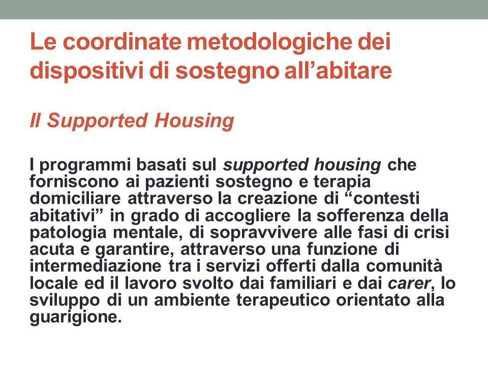 Le coordinate metodologiche dei dispositivi di sostegno allabitare Il Supported Housing Esistono diversi programmi che sposano questultima metodologia, anche con differenze significative.