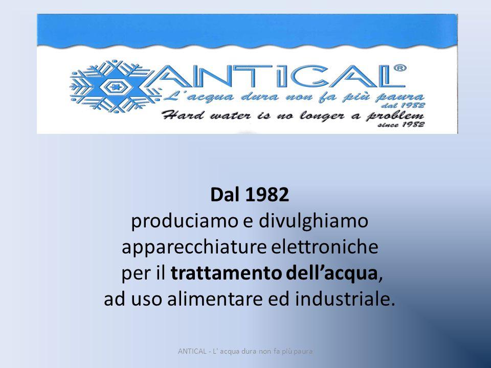 Dal 1982 produciamo e divulghiamo apparecchiature elettroniche per il trattamento dellacqua, ad uso alimentare ed industriale. ANTICAL - L' acqua dura