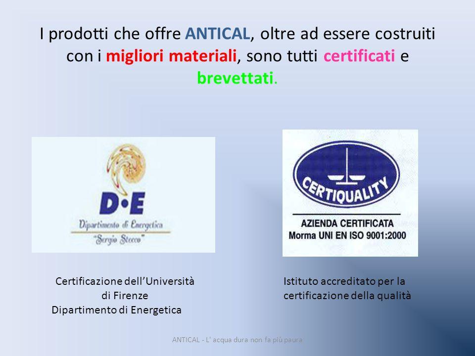 I prodotti che offre ANTICAL, oltre ad essere costruiti con i migliori materiali, sono tutti certificati e brevettati. ANTICAL - L' acqua dura non fa