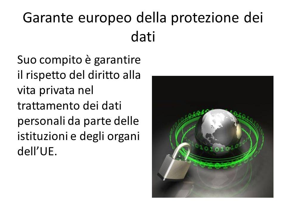 Garante europeo della protezione dei dati Suo compito è garantire il rispetto del diritto alla vita privata nel trattamento dei dati personali da part