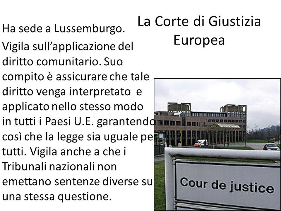 La Corte di Giustizia Europea Ha sede a Lussemburgo. Vigila sullapplicazione del diritto comunitario. Suo compito è assicurare che tale diritto venga