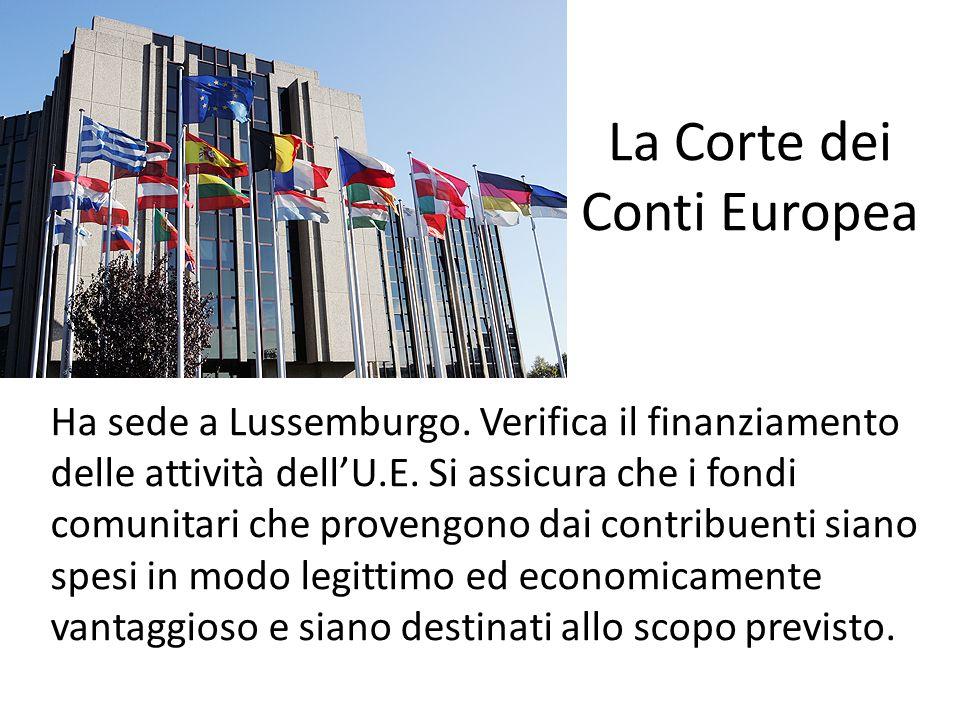 La Corte dei Conti Europea Ha sede a Lussemburgo. Verifica il finanziamento delle attività dellU.E. Si assicura che i fondi comunitari che provengono