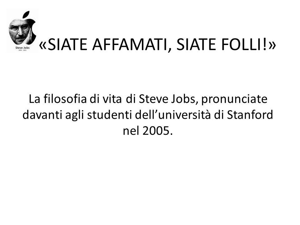 «SIATE AFFAMATI, SIATE FOLLI!» La filosofia di vita di Steve Jobs, pronunciate davanti agli studenti delluniversità di Stanford nel 2005.