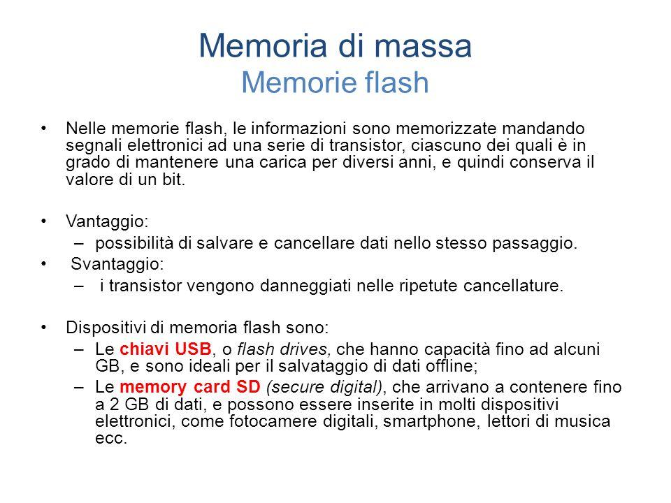 Memoria di massa Memorie flash Nelle memorie flash, le informazioni sono memorizzate mandando segnali elettronici ad una serie di transistor, ciascuno dei quali è in grado di mantenere una carica per diversi anni, e quindi conserva il valore di un bit.
