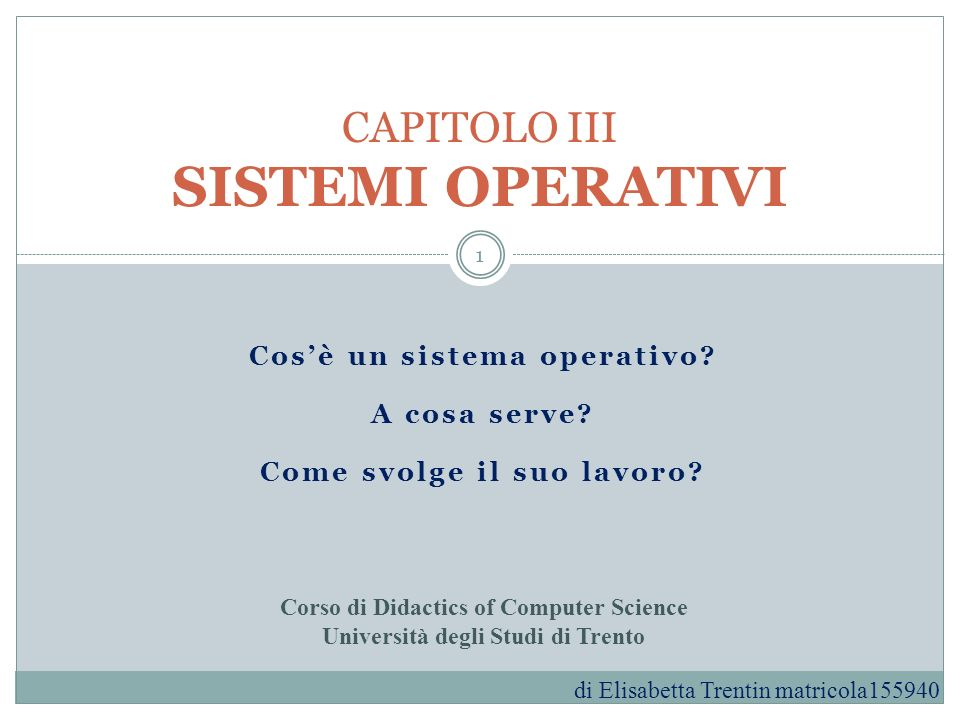 Cosè un sistema operativo? A cosa serve? Come svolge il suo lavoro? CAPITOLO III SISTEMI OPERATIVI Corso di Didactics of Computer Science Università d