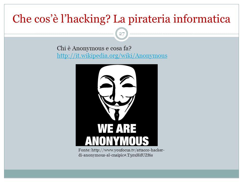 Che cosè lhacking? La pirateria informatica Fonte: http://www.youfocus.tv/attacco-hacker- di-anonymous-al-cnaipic#.T50xHdUZf6s Chi è Anonymous e cosa