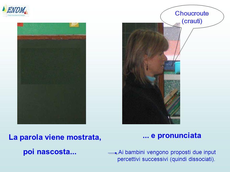 La parola viene mostrata, Choucroute (crauti)... e pronunciata Ai bambini vengono proposti due input percettivi successivi (quindi dissociati). poi na