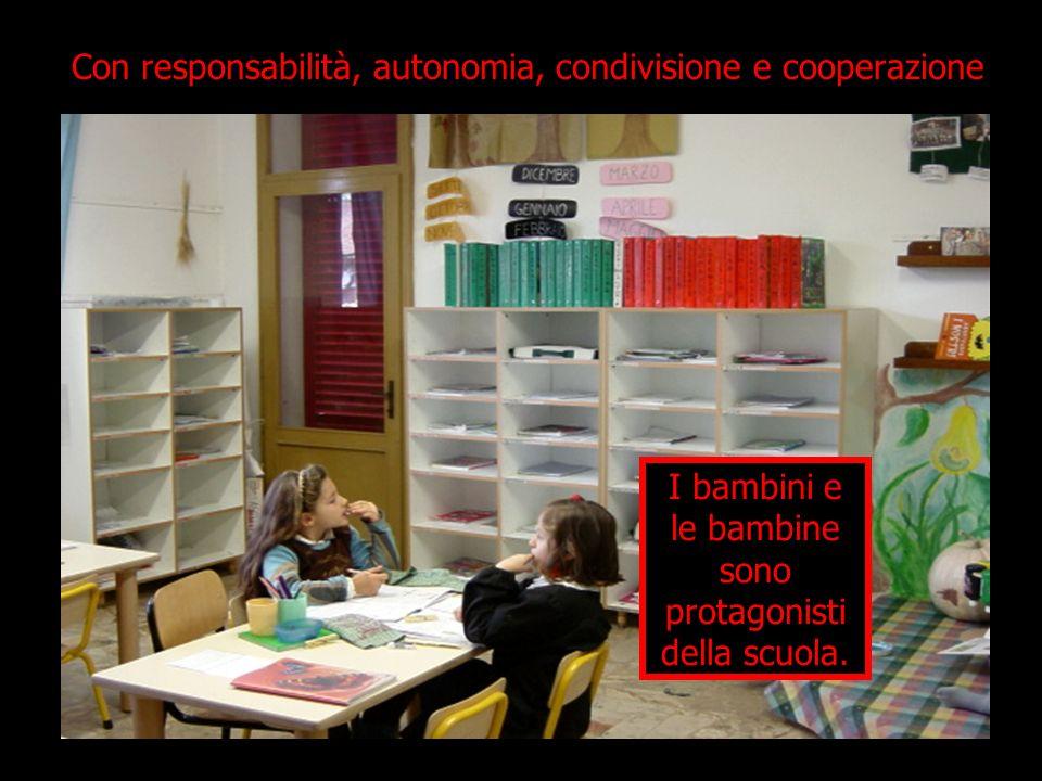 Con responsabilità, autonomia, condivisione e cooperazione I bambini e le bambine sono protagonisti della scuola.