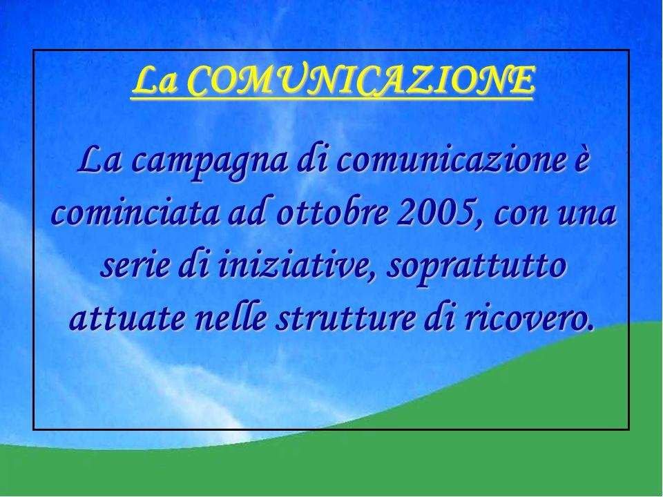 La COMUNICAZIONE La campagna di comunicazione è cominciata ad ottobre 2005, con una serie di iniziative, soprattutto attuate nelle strutture di ricovero.