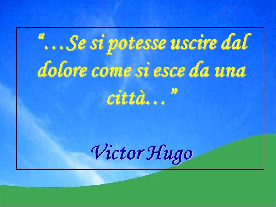 …Se si potesse uscire dal dolore come si esce da una città… Victor Hugo