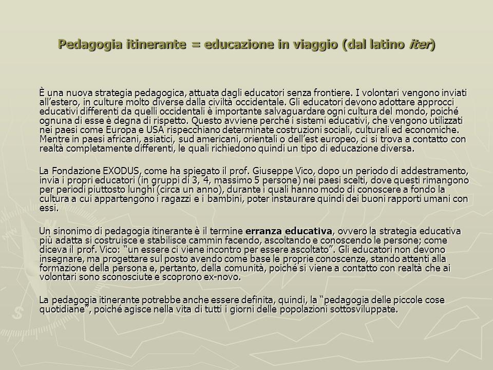 Pedagogia itinerante = educazione in viaggio (dal latino iter) È una nuova strategia pedagogica, attuata dagli educatori senza frontiere.