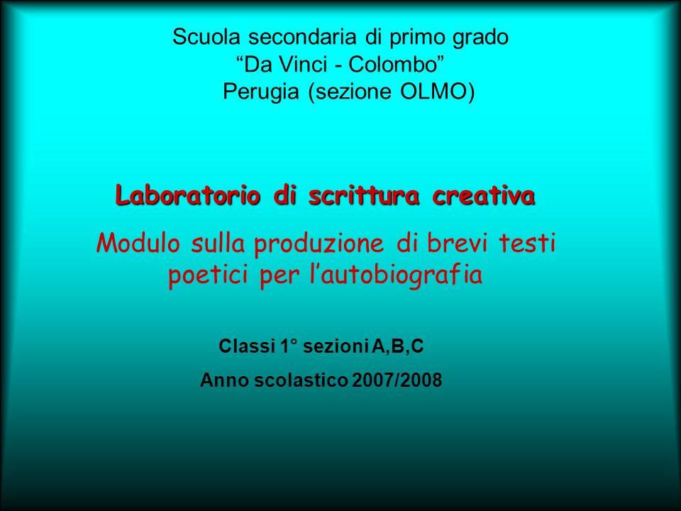 Scuola secondaria di primo grado Da Vinci - Colombo Perugia (sezione OLMO) Laboratorio di scrittura creativa Modulo sulla produzione di brevi testi poetici per lautobiografia Classi 1° sezioni A,B,C Anno scolastico 2007/2008