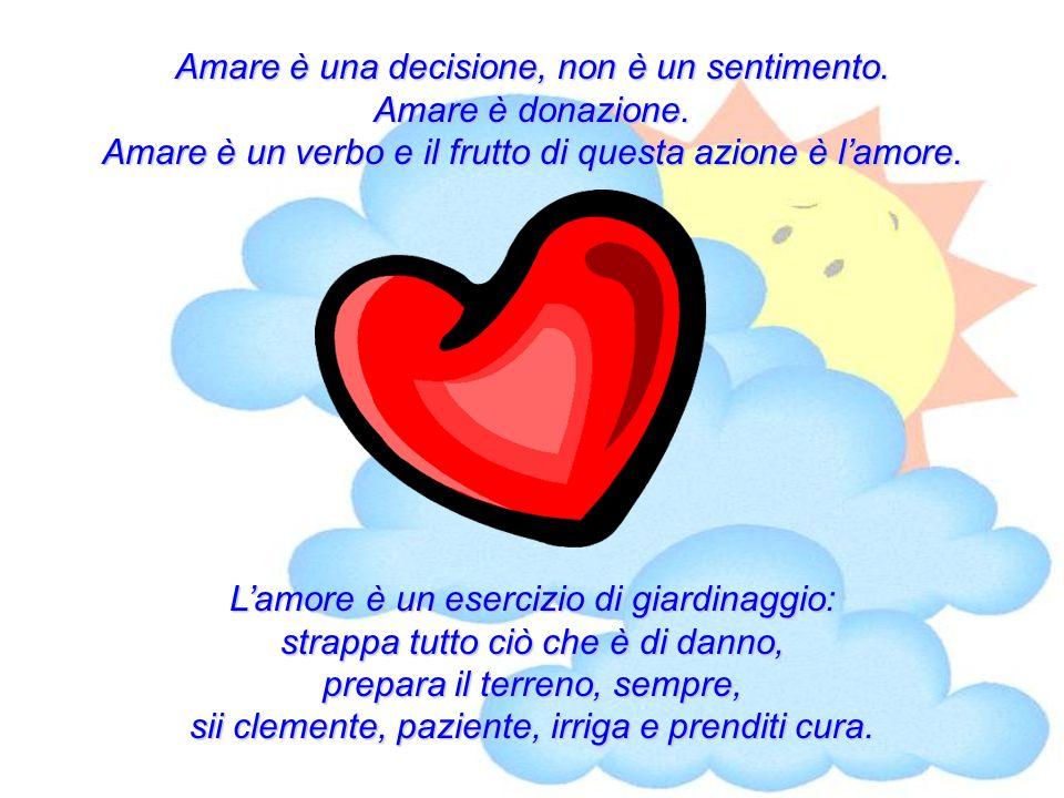 Amare è una decisione, non è un sentimento. Amare è donazione. Amare è un verbo e il frutto di questa azione è lamore. Lamore è un esercizio di giardi